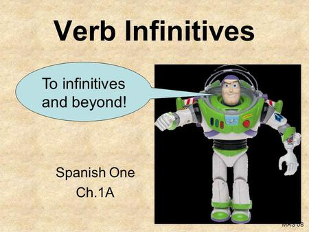 Verb Infinitives To infinitives and beyond! Spanish One Ch.1A MAS 08.
