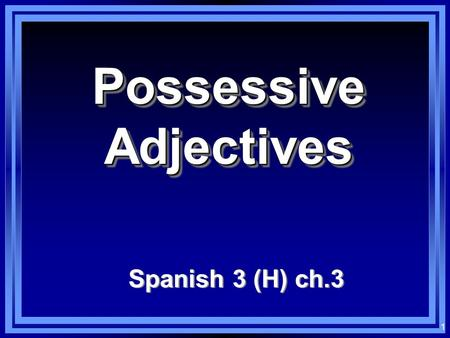 1 Possessive Adjectives Spanish 3 (H) ch.3 2 Possessive Adjectives (short forms)(in front) minuestro tu su.