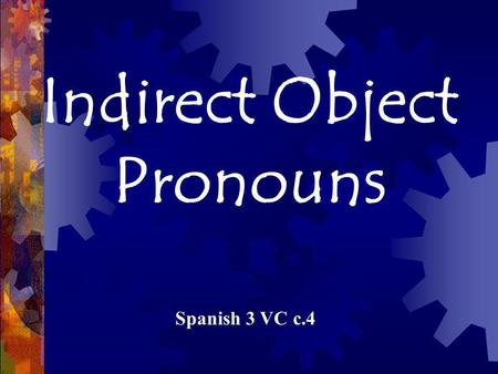 Indirect Object Pronouns Spanish 3 VC c.4. Identifying the parts of a sentence: Verb - the action or state of being Subject – who does the action who.
