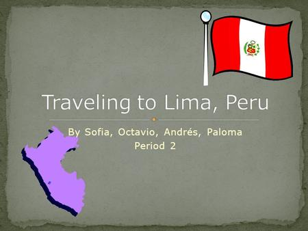By Sofia, Octavio, Andrés, Paloma Period 2. We want to travel to Lima so we can immerse ourselves into a Spanish culture and be able to use Spanish in.