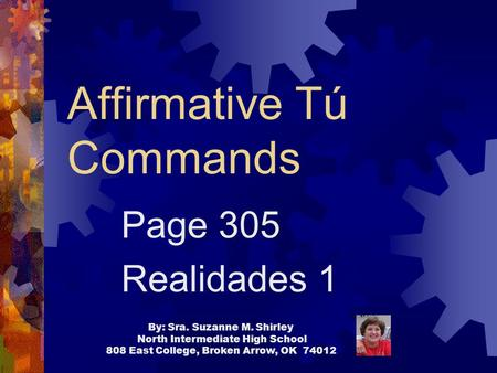 Affirmative Tú Commands Page 305 Realidades 1 By: Sra. Suzanne M. Shirley North Intermediate High School 808 East College, Broken Arrow, OK 74012.