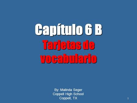 0 1 By: Malinda Seger Coppell High School Coppell, TX Capítulo6 B Capítulo 6 B Tarjetas de vocabulario.