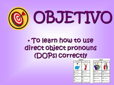 OBJETIVO To learn how to use direct object pronouns (DOPs) correctly.