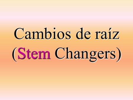 Cambios de raíz (Stem Changers). Rule stem changes occur stem changes occur in all forms except the nosotros & vosotros forms.