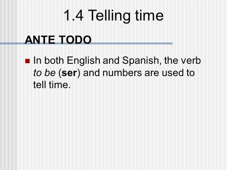 1.4 Telling time ANTE TODO In both English and Spanish, the verb to be (ser) and numbers are used to tell time.