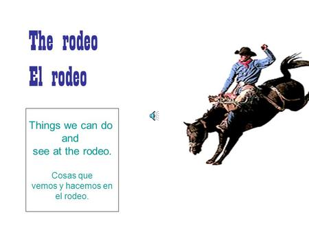 The rodeo El rodeo Things we can do and see at the rodeo. Cosas que vemos y hacemos en el rodeo.