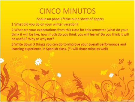 CINCO MINUTOS Saque un papel (*take out a sheet of paper) 1.What did you do on your winter vacation? 2.What are your expectations from this class for this.