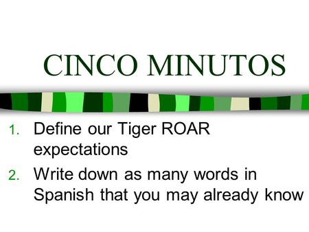 CINCO MINUTOS 1. Define our Tiger ROAR expectations 2. Write down as many words in Spanish that you may already know.