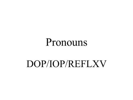 Pronouns DOP/IOP/REFLXV. PRESENT TENSE I give the sofa to Maria. Doy el sofá a Maria.