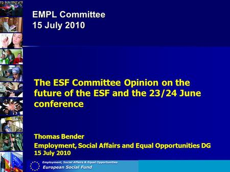 EMPL Committee 15 July 2010 The ESF Committee Opinion on the future of the ESF and the 23/24 June conference Thomas Bender Employment, Social Affairs and.