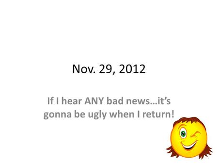 Nov. 29, 2012 If I hear ANY bad news…its gonna be ugly when I return!