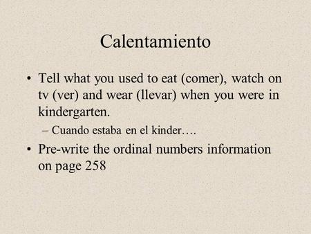 Calentamiento Tell what you used to eat (comer), watch on tv (ver) and wear (llevar) when you were in kindergarten. –Cuando estaba en el kinder…. Pre-write.