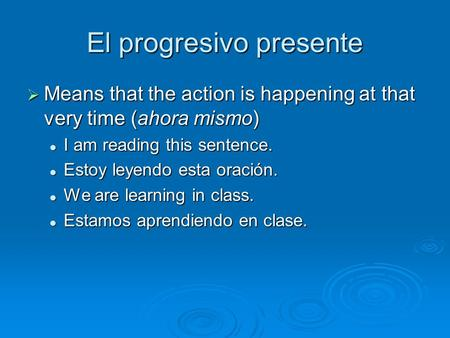 El progresivo presente Means that the action is happening at that very time (ahora mismo) Means that the action is happening at that very time (ahora mismo)