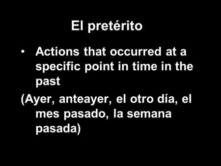 El pretérito Actions that occurred at a specific point in time in the past (Ayer, anteayer, el otro día, el mes pasado, la semana pasada)