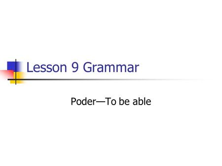 Lesson 9 Grammar PoderTo be able. Poder means to be able. It is used like can in English. It is irregular so you have to memorize the forms. Poder SingularPlural.