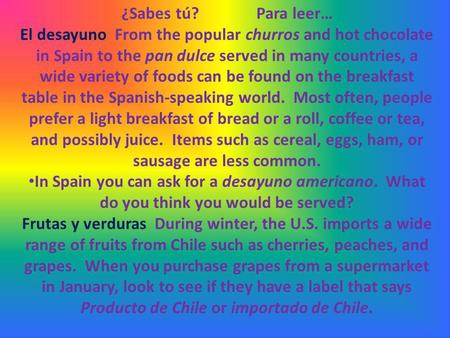 ¿Sabes tú?Para leer… El desayuno From the popular churros and hot chocolate in Spain to the pan dulce served in many countries, a wide variety of foods.
