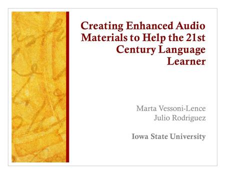 Creating Enhanced Audio Materials to Help the 21st Century Language Learner Marta Vessoni-Lence Julio Rodriguez Iowa State University.