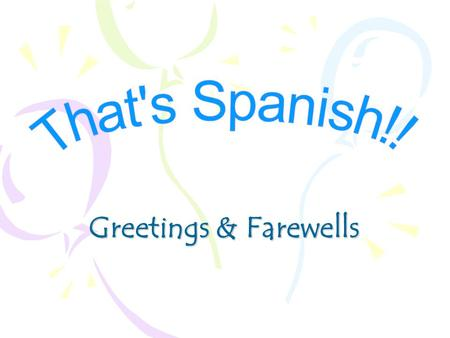 That's Spanish!! Greetings & Farewells.