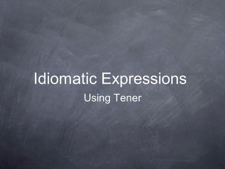 Idiomatic Expressions Using Tener. What is an idiom? According to Merriam- Webster Online Dictionary: Main Entry: id·i·om Pronunciation: \ ˈ i-dē-əm\