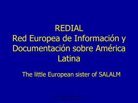 Gainesville, FL, April 16-19, 2005 REDIAL Red Europea de Información y Documentación sobre América Latina The little European sister of SALALM.