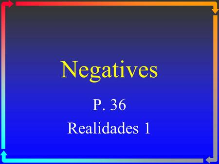 Negatives P. 36 Realidades 1. Negatives ßTo make a sentence negative in Spanish, you usually put no in front of the verb or expression. ßIn English you.