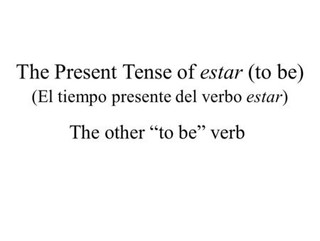 The Present Tense of estar (to be) The other to be verb (El tiempo presente del verbo estar)