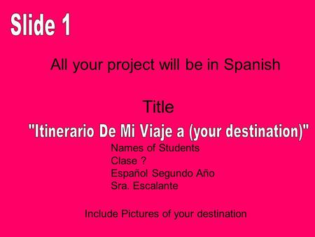 Include Pictures of your destination Title All your project will be in Spanish Names of Students Clase ? Español Segundo Año Sra. Escalante.