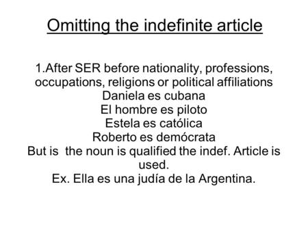 Omitting the indefinite article 1.After SER before nationality, professions, occupations, religions or political affiliations Daniela es cubana El hombre.