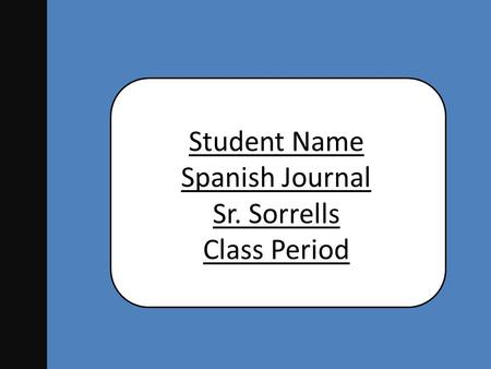 Student Name Spanish Journal Sr. Sorrells Class Period.