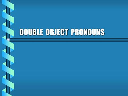 DOUBLE OBJECT PRONOUNS. Double Object Pronouns b Double Object Pronouns are viewed as the use of an indirect object pronoun and a direct object pronoun.