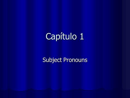 Capítulo 1 Subject Pronouns. Here are the subject pronouns in Spanish: yo I nosotros we (masc, fem & m) nosotras we (fem) tú you (informal) (informal)