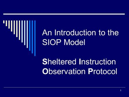 1 An Introduction to the SIOP Model Sheltered Instruction Observation Protocol.