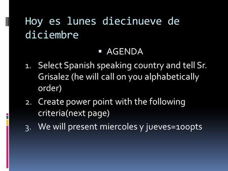 Hoy es lunes diecinueve de diciembre AGENDA 1. Select Spanish speaking country and tell Sr. Grisalez (he will call on you alphabetically order) 2. Create.