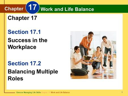 Glencoe Managing Life Skills Chapter 17 Work and Life Balance Chapter 17 Work and Life Balance 1 Section 17.1 Success in the Workplace Section 17.2 Balancing.