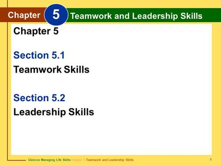 Glencoe Managing Life Skills Chapter 5 Teamwork and Leadership Skills Chapter 5 Teamwork and Leadership Skills 1 Section 5.1 Teamwork Skills Section 5.2.