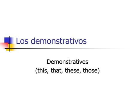 Los demonstrativos Demonstratives (this, that, these, those)