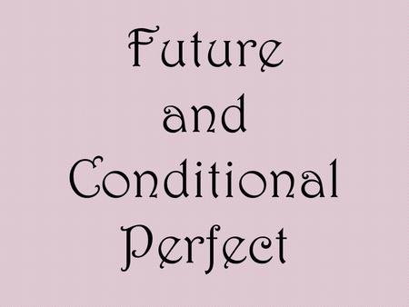 Future and Conditional Perfect. You should be able to predict these two tenses. Perfect means that youll have, in English, has, have, or had in Spanish,