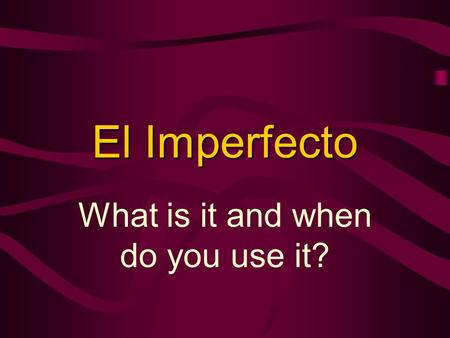 El Imperfecto What is it and when do you use it?.