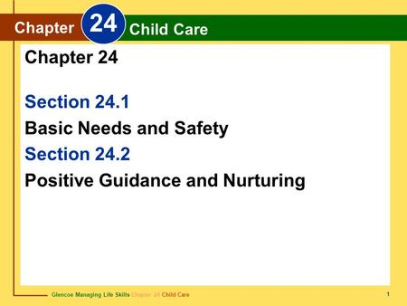 Glencoe Managing Life Skills Chapter 24 Child Care Chapter 24 Child Care 1 Section 24.1 Basic Needs and Safety Section 24.2 Positive Guidance and Nurturing.