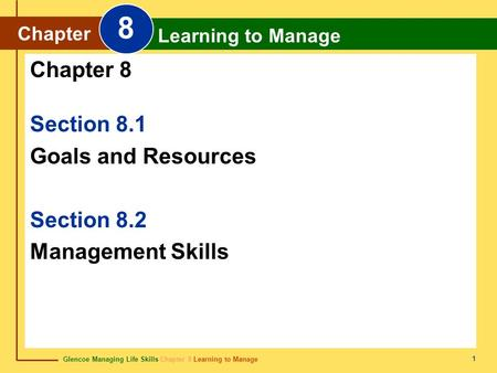 Glencoe Managing Life Skills Chapter 8 Learning to Manage Chapter 8 Learning to Manage 1 Section 8.1 Goals and Resources Section 8.2 Management Skills.