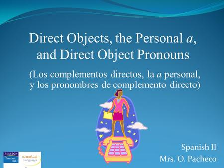 Direct Objects, the Personal a, and Direct Object Pronouns (Los complementos directos, la a personal, y los pronombres de complemento directo) Spanish.
