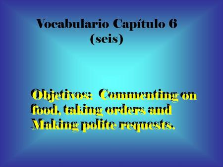 Vocabulario Capítulo 6 (seis) Objetivos: Commenting on food, taking orders and Making polite requests. Objetivos: Commenting on food, taking orders and.