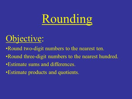 Rounding Objective: Round two-digit numbers to the nearest ten. Round three-digit numbers to the nearest hundred. Estimate sums and differences. Estimate.