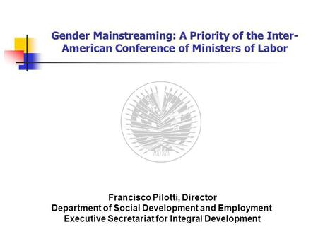Gender Mainstreaming: A Priority of the Inter- American Conference of Ministers of Labor Francisco Pilotti, Director Department of Social Development and.