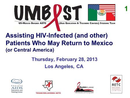 Assisting HIV-Infected (and other) Patients Who May Return to Mexico (or Central America) Thursday, February 28, 2013 Los Angeles, CA 1.