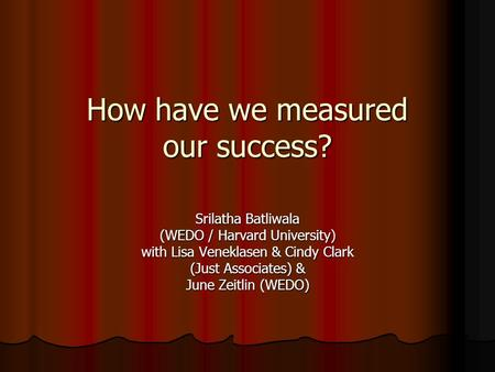 How have we measured our success? Srilatha Batliwala (WEDO / Harvard University) with Lisa Veneklasen & Cindy Clark (Just Associates) & June Zeitlin (WEDO)