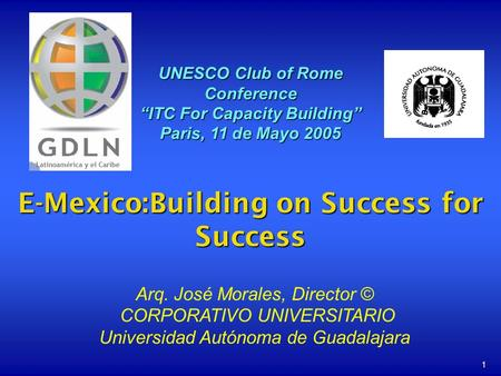 1 E-Mexico:Building on Success for Success UNESCO Club of Rome Conference ITC For Capacity Building Paris, 11 de Mayo 2005 Arq. José Morales, Director.