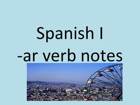 Spanish I -ar verb notes. Verbs in Spanish In Spanish, there are four types of verbs. -ar verbs -er verbs -ir verbs Irregular verbs Today we are going.