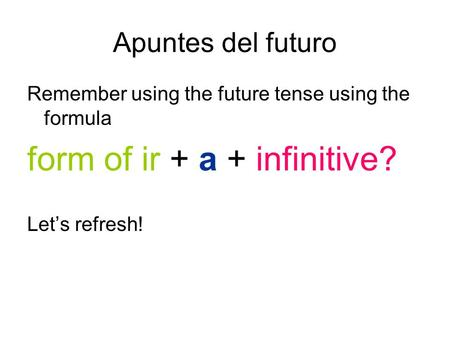 Apuntes del futuro Remember using the future tense using the formula form of ir + a + infinitive? Lets refresh!