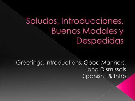 ¡Hola! Hello! ¡Buenos días! Good morning/day! ¡Buenas tardes! Good afternoon! ¡Buenas noches! Good night/evening!
